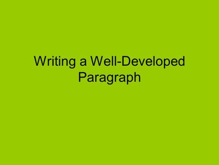 "Writing a Well-Developed Paragraph. What does ""well-developed"" even mean? ""Well developed"" means that every idea discussed in the paragraph is adequately."