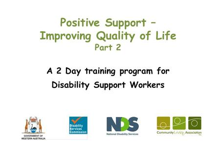 Positive Support – Improving Quality of Life Part 2 A 2 Day training program for Disability Support Workers.