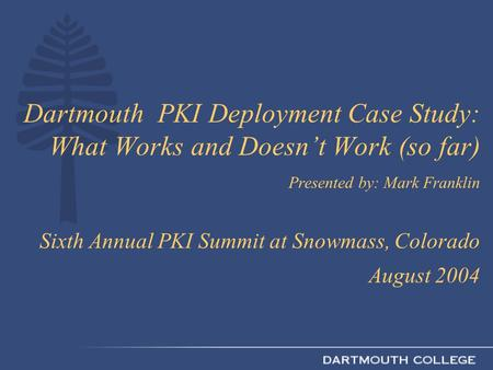 Dartmouth PKI Deployment Case Study: What Works and Doesn't Work (so far) Presented by: Mark Franklin Sixth Annual PKI Summit at Snowmass, Colorado August.