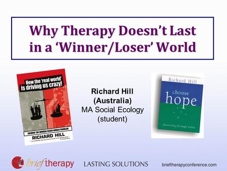 Why Therapy Doesn't Last in a 'Winner/Loser' World Richard Hill (Australia) MA Social Ecology (student)