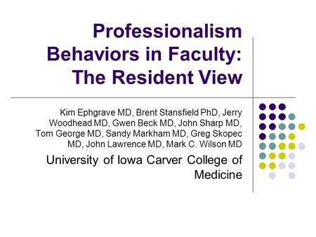 Professionalism Behaviors in Faculty: The Resident View Kim Ephgrave MD, Brent Stansfield PhD, Jerry Woodhead MD, Gwen Beck MD, John Sharp MD, Tom George.