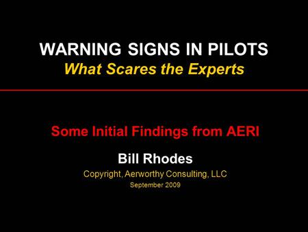 WARNING SIGNS IN PILOTS What Scares the Experts Some Initial Findings from AERI Bill Rhodes Copyright, Aerworthy Consulting, LLC September 2009.