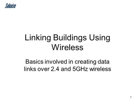 1 Linking Buildings Using Wireless Basics involved in creating data links over 2.4 and 5GHz wireless.
