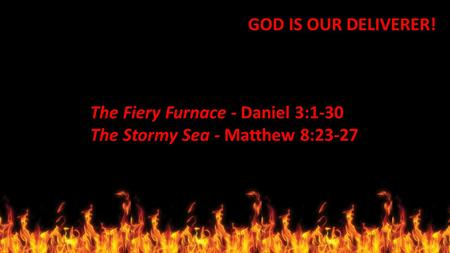 GOD IS OUR DELIVERER! The Fiery Furnace - Daniel 3:1-30 The Stormy Sea - Matthew 8:23-27.