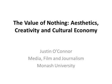 The Value of Nothing: Aesthetics, Creativity and Cultural Economy Justin O'Connor Media, Film and Journalism Monash University.