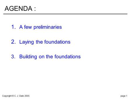 Copyright © C. J. Date 2005page 1 AGENDA : 1. A few preliminaries 2. Laying the foundations 3.Building on the foundations.