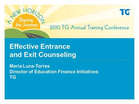 Effective Entrance and Exit Counseling Maria Luna-Torres Director of Education Finance Initiatives TG.