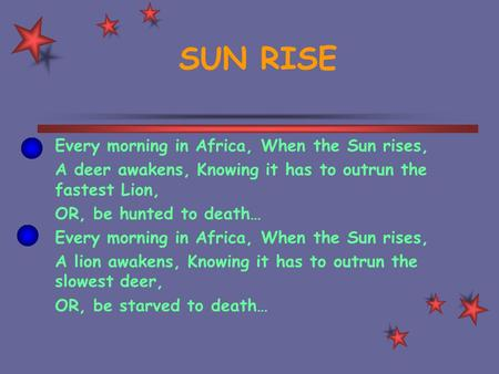 SUN RISE Every morning in Africa, When the Sun rises, A deer awakens, Knowing it has to outrun the fastest Lion, OR, be hunted to death… Every morning.