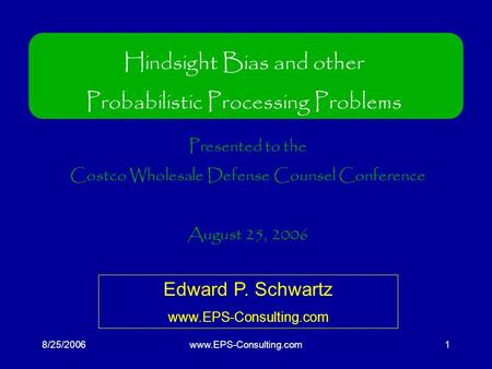8/25/2006www.EPS-Consulting.com1 Hindsight Bias and other Probabilistic Processing Problems Presented to the Costco Wholesale Defense Counsel Conference.