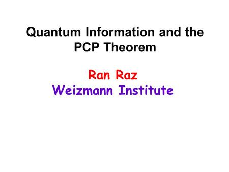 Quantum Information and the PCP Theorem Ran Raz Weizmann Institute.