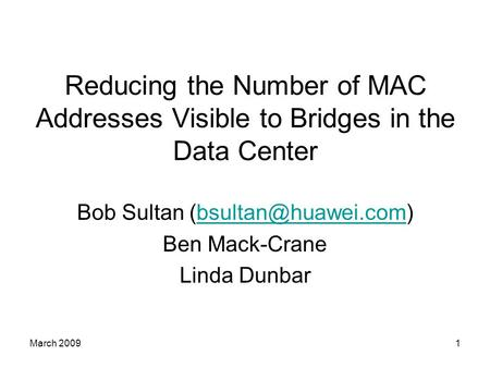 March 20091 Reducing the Number of MAC Addresses Visible to Bridges in the Data Center Bob Sultan Ben Mack-Crane.