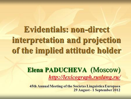 Evidentials: non-direct interpretation and projection of the implied attitude holder Elena PADUCHEVA (Moscow)  45th Annual.