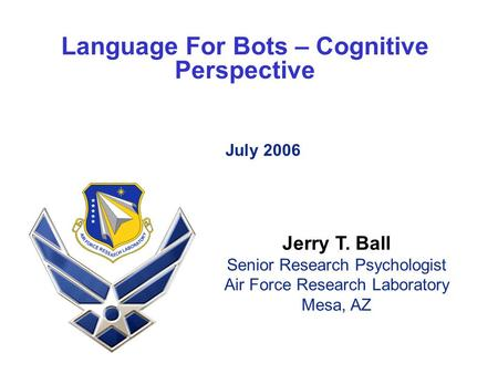Language For Bots – Cognitive Perspective July 2006 Jerry T. Ball Senior Research Psychologist Air Force Research Laboratory Mesa, AZ.