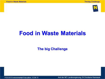 Amt der NÖ Landesregierung, DI Christiane Hannauer FOCUS Environmental Education, 12.04.11 Food in Waste Materials The big Challenge Food in Waste Materials.