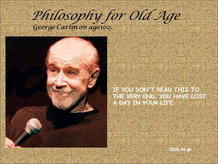 Philosophy for Old Age George Carlin on age102. IF YOU DON'T READ THIS TO THE VERY END, YOU HAVE LOST A DAY IN YOUR LIFE. Click to go.