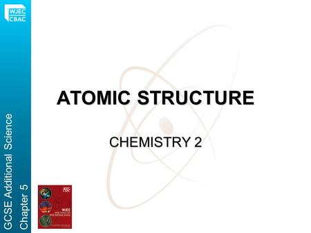 ATOMIC STRUCTURE CHEMISTRY 2 GCSE Additional Science Chapter 5.