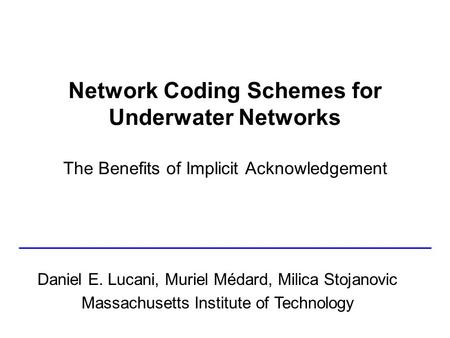 Network Coding Schemes for Underwater Networks The Benefits of Implicit Acknowledgement Daniel E. Lucani, Muriel Médard, Milica Stojanovic Massachusetts.