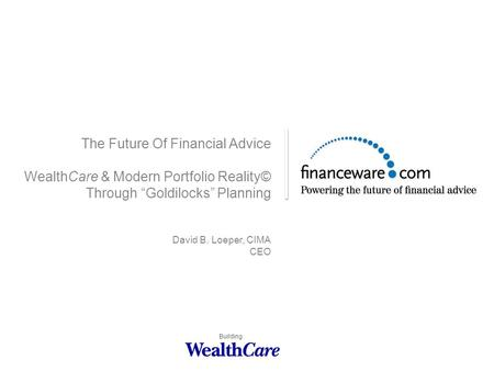 "The Future Of Financial Advice WealthCare & Modern Portfolio Reality© Through ""Goldilocks"" Planning David B. Loeper, CIMA CEO Building."