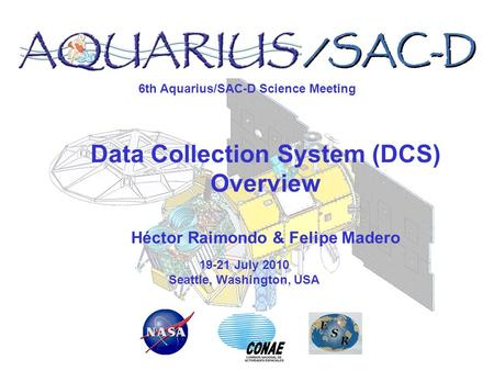 6th Aquarius/SAC-D Science Meeting 19-21 July 2010 Seattle, Washington, USA Data Collection System (DCS) Overview Héctor Raimondo & Felipe Madero.