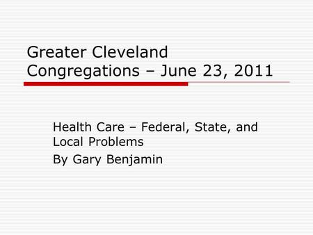 Greater Cleveland Congregations – June 23, 2011 Health Care – Federal, State, and Local Problems By Gary Benjamin.