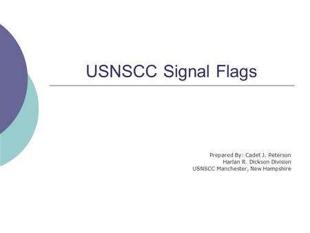 USNSCC Signal Flags Prepared By: Cadet J. Peterson Harlan R. Dickson Division USNSCC Manchester, New Hampshire.