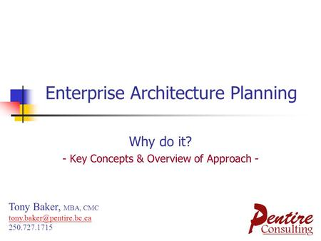Enterprise Architecture Planning Why do it? - Key Concepts & Overview of Approach - Tony Baker, MBA, CMC 250.727.1715