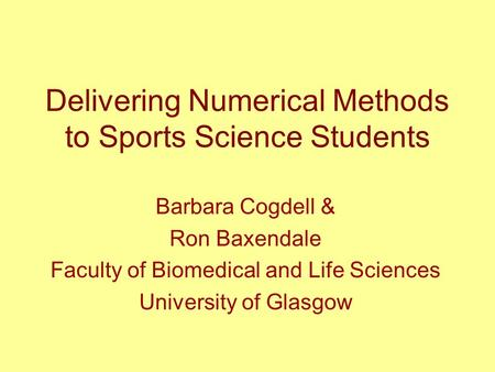 Delivering Numerical Methods to Sports Science Students Barbara Cogdell & Ron Baxendale Faculty of Biomedical and Life Sciences University of Glasgow.
