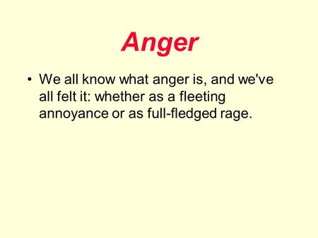 Anger We all know what anger is, and we've all felt it: whether as a fleeting annoyance or as full-fledged rage.