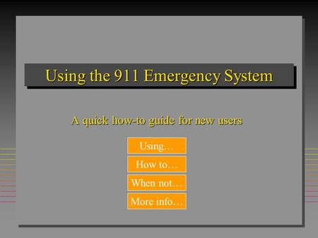 Using the 911 Emergency System A quick how-to guide for new users When not… How to… Using… More info…