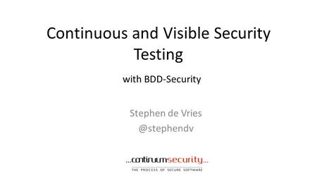 Continuous and Visible Security Testing Stephen de with BDD-Security.