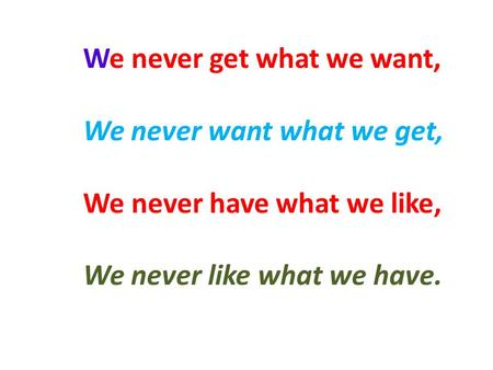 We never get what we want, We never want what we get, We never have what we like, We never like what we have.
