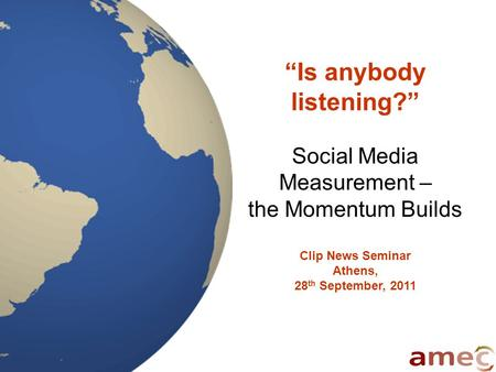 """Is anybody listening?"" Social Media Measurement – the Momentum Builds Clip News Seminar Athens, 28 th September, 2011."