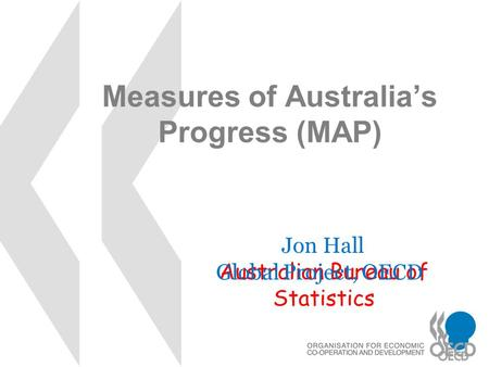 Measures of Australia's Progress (MAP) Jon Hall Australian Bureau of Statistics Global Project, OECD.