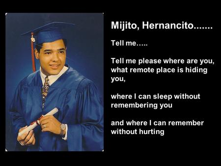 Mijito, Hernancito....... Tell me….. Tell me please where are you, what remote place is hiding you, where I can sleep without remembering you and where.
