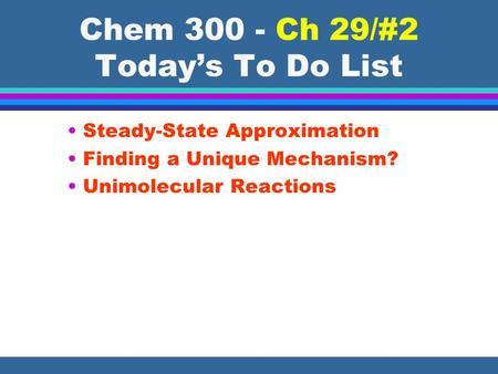 Chem 300 - Ch 29/#2 Today's To Do List Steady-State Approximation Finding a Unique Mechanism? Unimolecular Reactions.