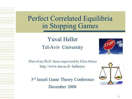 1 Perfect Correlated Equilibria in Stopping Games Yuval Heller Tel-Aviv University (Part of my Ph.D. thesis supervised by Eilon Solan)