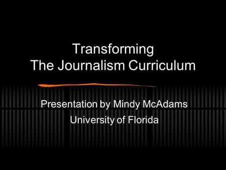 Transforming The Journalism Curriculum Presentation by Mindy McAdams University of Florida.