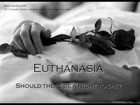 Should there be a Right to Die? Euthanasia Platon Jugendforum 2009 WS 3: Alexander, Christina, Verena, Alica, Kilian, Judith, Kristina, Cara, Isabel.