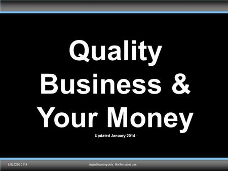 TMK1536 092910Agent training only. Not for sales use. Quality Business & Your Money Updated January 2014 LNL2280 0114Agent training only. Not for sales.