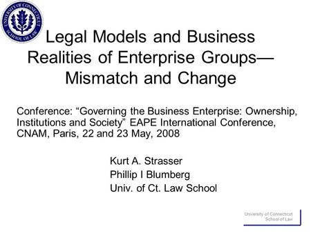 "University of Connecticut School of Law Legal Models and Business Realities of Enterprise Groups— Mismatch and Change Conference: ""Governing the Business."
