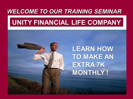 WELCOME TO OUR TRAINING SEMINAR UNITY FINANCIAL LIFE COMPANY