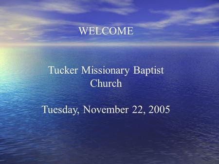 WELCOME Tucker Missionary Baptist Church Tuesday, November 22, 2005.