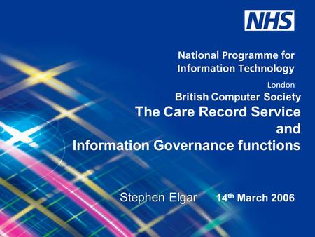 © National Programme for Information Technology, London, 2004. All rights reserved. British Computer Society The Care Record Service and Information Governance.