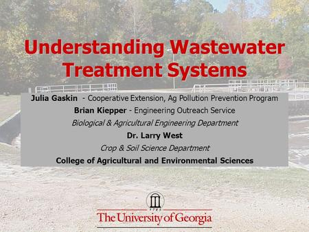 Understanding Wastewater Treatment Systems Julia Gaskin - Cooperative Extension, Ag Pollution Prevention Program Brian Kiepper - Engineering Outreach Service.