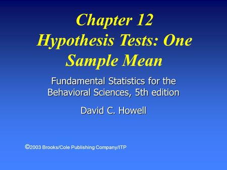 Fundamental Statistics for the Behavioral Sciences, 5th edition David C. Howell Chapter 12 Hypothesis Tests: One Sample Mean © 2003 Brooks/Cole Publishing.