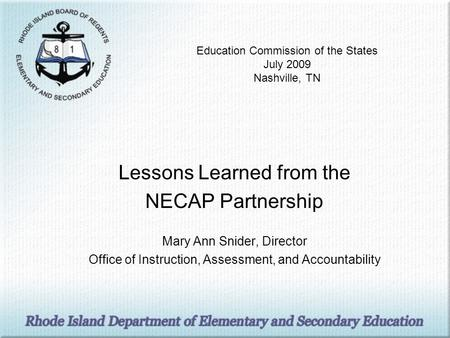 Education Commission of the States July 2009 Nashville, TN Lessons Learned from the NECAP Partnership Mary Ann Snider, Director Office of Instruction,