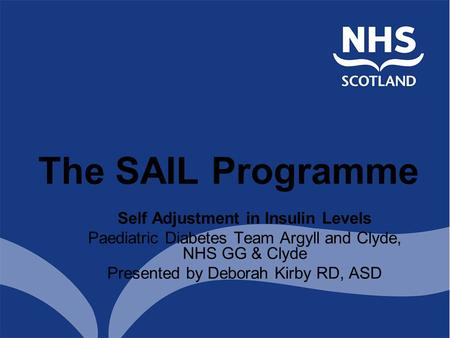 Self Adjustment in Insulin Levels Paediatric Diabetes Team Argyll and Clyde, NHS GG & Clyde Presented by Deborah Kirby RD, ASD The SAIL Programme.