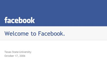 Welcome to Facebook. Texas State University October 17, 2006.