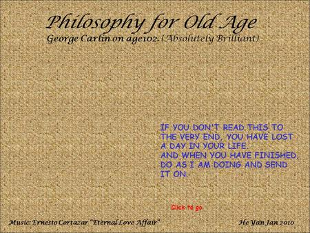 Philosophy for Old Age George Carlin on age102. (Absolutely Brilliant) IF YOU DON'T READ THIS TO THE VERY END, YOU HAVE LOST A DAY IN YOUR LIFE. AND WHEN.