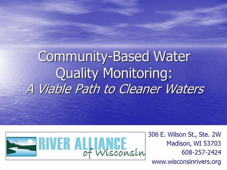 Community-Based Water Quality Monitoring: A Viable Path to Cleaner Waters 306 E. Wilson St., Ste. 2W Madison, WI 53703 608-257-2424 www.wisconsinrivers.org.